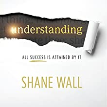 Understanding: All Success Is Attained by It (       UNABRIDGED) by Shane Wall Narrated by Shane Wall