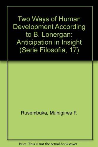 The Two Ways of Human Development according to B. Lonergan: Anticipation in Insight (Serie Filosofia, 17) PDF