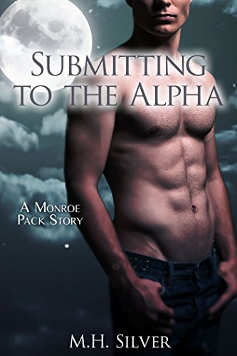M.H. Silver - Submitting to the Alpha (Monroe Pack Series Book 4)