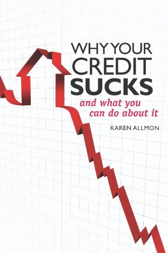 Why Your Credit Sucks...: and What YOU Can Do About It!, KAREN ALLMON