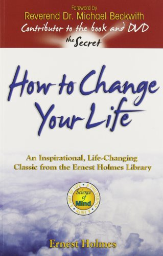 How to Change Your Life: An Inspirational, Life-Changing Classic from the Ernest Holmes Library