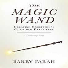 The Magic Wand: Creating Exceptional Customer Experience: A Leadership Fable Audiobook by Barry Farah Narrated by Barry Farah
