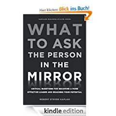 What to Ask the Person in the Mirror: Critical Questions for Becoming a More Effective Leader and Reaching Your Potential
