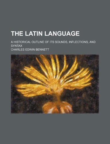 The Latin language; a historical outline of its sounds, inflections, and syntax