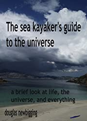The sea kayaker's guide to the universe: a brief look at life, the universe, and everything