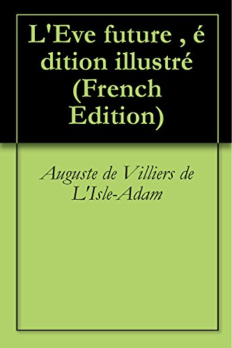 Auguste de Villiers de L'Isle-Adam - L'Eve future , édition illustré (French Edition)