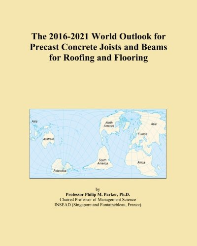 The 2016-2021 World Outlook for Precast Concrete Joists and Beams for Roofing and Flooring PDF