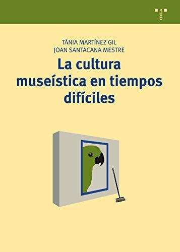 La Cultura Museística En Tiempos Difíciles (Manuales de Museística, Patrimonio y Turismo Cultural)