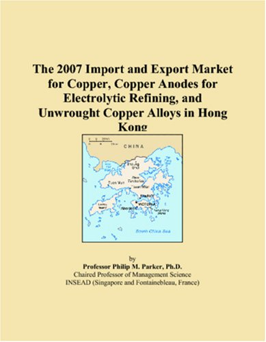 The 2007 Import and Export Market for Copper, Copper Anodes for Electrolytic Refining, and Unwrought Copper Alloys in Hong Kong PDF