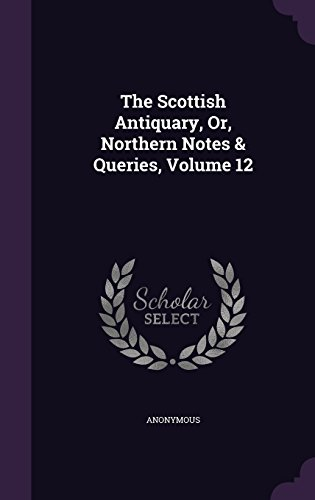The Scottish Antiquary, Or, Northern Notes & Queries, Volume 12
