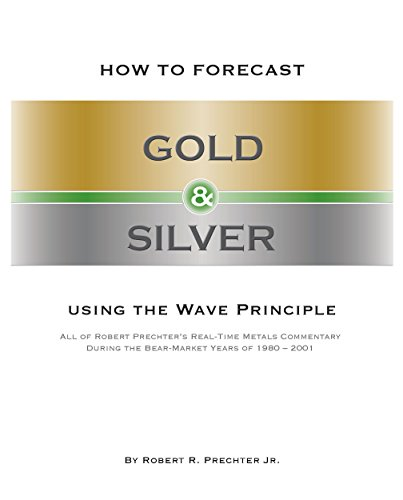 Robert R. Prechter Jr. - HOW TO FORECAST GOLD AND SILVER USING THE WAVE PRINCIPLE: All of Robert Prechter's Real-Time Metals Commentary During the Bear Market Years of 1980-2001