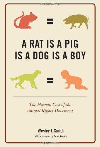 A Rat Is a Pig Is a Dog Is a Boy: The Human Cost of the Animal Rights Movement, Wesley  J. Smith