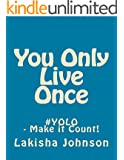 You Only Live Once: #YOLO - Make it Count