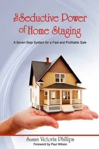 The Seductive Power of Home Staging: A Seven-Step System for a Fast and Profitable Sale