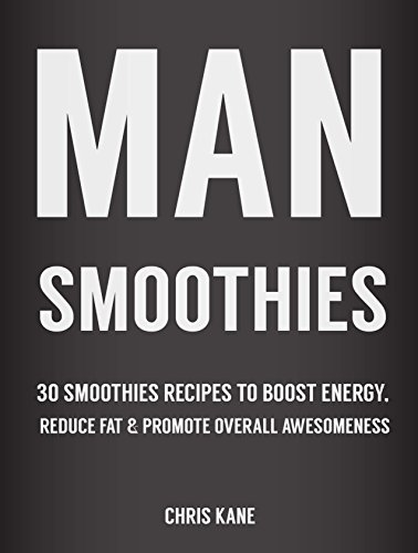 Man Smoothies: 30 Smoothie recipes to boost energy, reduce fat  And promote overall awesomeness PDF