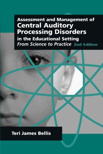 Assessment & Management of Central Auditory Processing Disorders in the Educational Setting: From Science to Practice 2nd Edition(Singular Audiology Text)