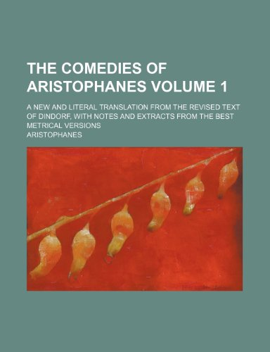 The comedies of Aristophanes Volume 1; a new and literal translation from the revised text of Dindorf, with notes and extracts from the best metrical versions