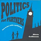 Alicia Collinson Politics for Partners: How to Live with a Politician
