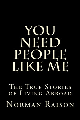 You Need People Like Me: The True Stories of Living Abroad (Volume 1)