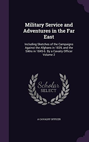 Military Service and Adventures in the Far East: Including Sketches of the Campaigns Against the Afghans in 1839, and the Sikhs in 1845-6. By a Cavalry Officer Volume 2