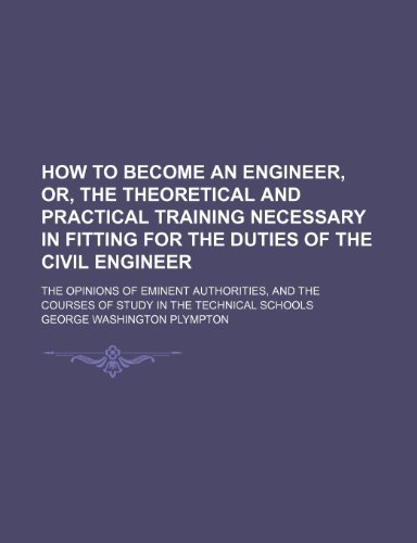 How to Become an Engineer, Or, the Theoretical and Practical Training Necessary in Fitting for the Duties of the Civil Engineer; The Opinions of ... the Courses of Study in the Technical Schools