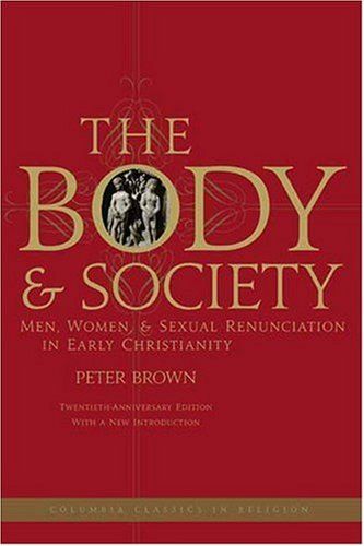 The Body and Society: Men, Women, and Sexual Renunciation in Early Christianity; Twentieth Anniversary Edition with a New Introduction (Columbia Classics in Religion)