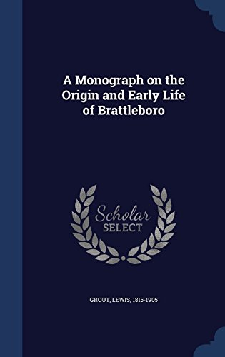 A Monograph on the Origin and Early Life of Brattleboro