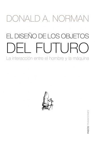 El diseño de los objetos del futuro: La interacción entre el hombre y la máquina (Transiciones (paidos))