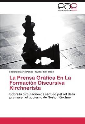 La Prensa Gráfica En La Formación Discursiva Kirchnerista: Sobre la circulación de sentido y el rol de la prensa en el gobierno de Néstor Kirchner (Spanish Edition)