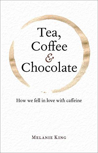 Tea, Coffee & Chocolate: How We Fell in Love with Caffeine by Melanie King