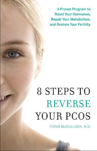 8 Steps to Reverse Your PCOS: A Proven Program to Reset Your Hormones, Repair Your Metabolism, and Restore Your Fertility