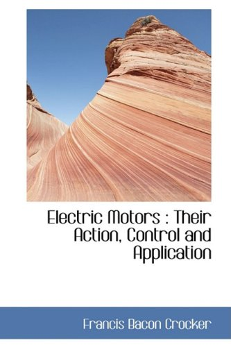 Electric Motors: Their Action, Control And Application (Bibliolife Reproduction Series)