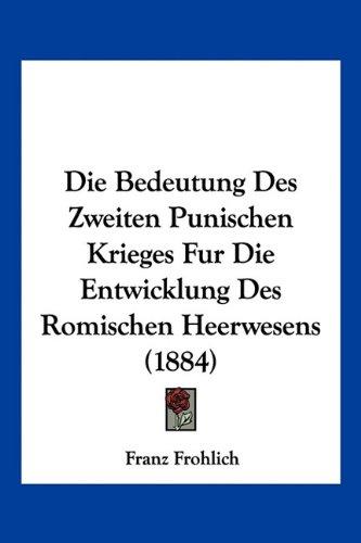 Die Bedeutung Des Zweiten Punischen Krieges Fur Die Entwicklung Des Romischen Heerwesens (1884)