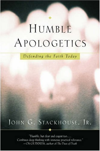 Humble Apologetics : Defending the Faith Today, JOHN G. STACKHOUSE