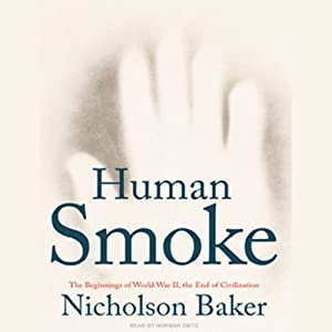 Human Smoke: The Beginnings of World War II, the End of Civilization | [Nicholson Baker]