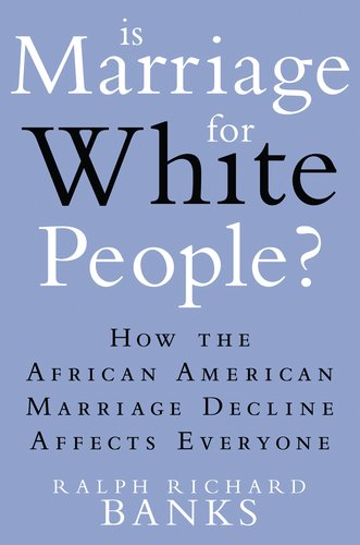 Is Marriage for White People?: How the African American Marriage Decline Affects Everyone: Ralph Richard Banks: Amazon.com: Books