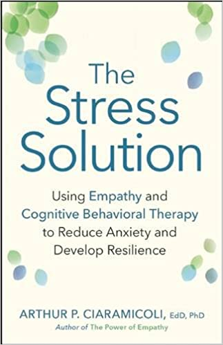 The Stress Solution: Using Empathy and Cognitive Behavioral Therapy to Reduce Anxiety and Develop Resilience