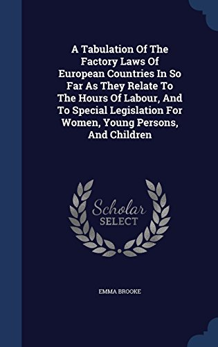 A Tabulation Of The Factory Laws Of European Countries In So Far As They Relate To The Hours Of Labour, And To Special Legislation For Women, Young Persons, And Children