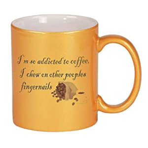 I'm so addicted to coffee, I chew on other peoples fingernails Coffee Mug in Metallic Colors