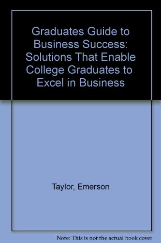 Graduates Guide to Business Success: Solutions That Enable College Graduates to  Excel in Business