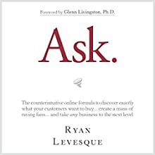 Ask: The Counterintuitive Online Formula to Discover Exactly What Your Customers Want to Buy...Create a Mass of Raving Fans...and Take Any Business to the Next Level (       UNABRIDGED) by Ryan Levesque Narrated by Tom Parks