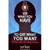 Use What You Have to Get What You Want: 100 Basic Ideas That Mean Business ~ Jack Nadel