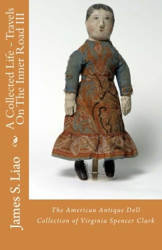 A Collected Life - Travels On The Inner Road III: The American Antique Doll Collection of Virginia Spencer Clark