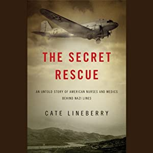 The Secret Rescue: An Untold Story of American Nurses and Medics Behind Nazi Lines | [Cate Lineberry]
