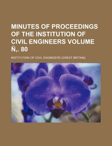Minutes of proceedings of the Institution of Civil Engineers Volume Ñ. 80