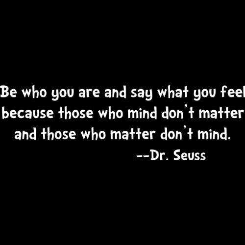Be who you are say what you feel because those who mind dont matter.... Dr Seuss Wall Quote, White
