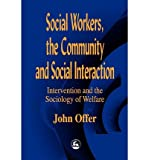 img - for [ SOCIAL WORKERS, THE COMMUNITY, AND SOCIAL INTERACTION: INTERVENTION AND THE SOCIOLOGY OF WELFARE Paperback ] Offer, John ( AUTHOR ) Jan - 01 - 1999 [ Paperback ] book / textbook / text book