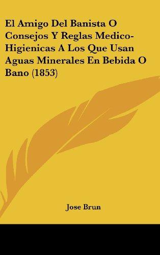 El Amigo del Banista O Consejos y Reglas Medico-Higienicas a Los Que Usan Aguas Minerales En Bebida O Bano (1853)