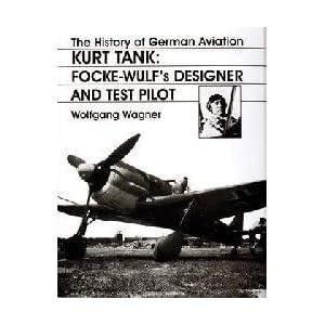 The History of German Aviation: Kurt Tank: Focke-Wulf's Designer and Test Pilot (v. 2) Wolfgang Wagner