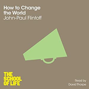 How to Change the World: The School of Life | [John-Paul Flintoff]